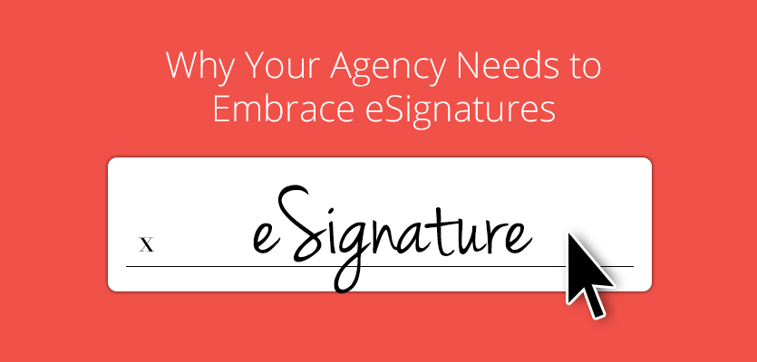 Why Your Agency Needs to Embrace eSignatures Now